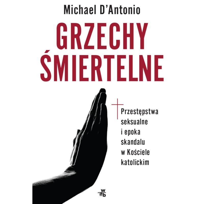 GRZECHY ŚMIERTELNE PRZESTĘPSTWA SEKSUALNE I EPOKA SKANDALU W KOŚCIELE KATOLICKIM Michael D'Antonio