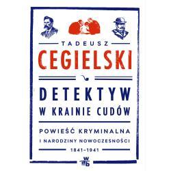 DETEKTYW W KRAINIE CUDÓW POWIEŚĆ KRYMINALNA I NARODZINY NOWOCZESNOŚCI 1841-1941 Cegielski Tadeusz
