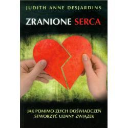 ZRANIONE SERCA JAK POMIMO ZŁYCH DOŚWIADCZEŃ STWORZYĆ UDANY ZWIĄZEK Judith Anne Desjardins