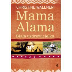 MAMA ALAMA BIAŁA UZDROWICIELKA ODNALAZŁAM SWOJE ŻYCIE W AFRYCE Wallner Christine