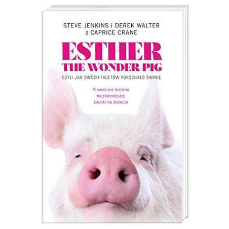 ESTHER THE WONDER PIG, CZYLI JAK DWÓCH FACETÓW POKOCHAŁO ŚWINIĘ Steve Jenkins i Derek Walter