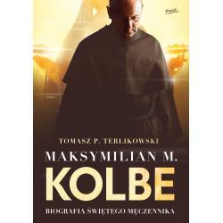 MAKSYMILIAN M. KOLBE BIOGRAFIA ŚWIĘTEGO MĘCZENNIKA P. Terlikowski Tomasz