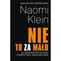NIE TO ZA MAŁO JAK STAWIĆ OPÓR POLITYCE SZOKU I STWORZYĆ ŚWIAT JAKIEGO NAM TRZEBA Klein Naomi