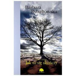 JAK TO SIĘ SKOŃCZY Barbara Rybałtowska