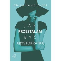 JAK PRZESTAŁAM BYĆ ARYSTOKRATKĄ Von Bruhl Christine