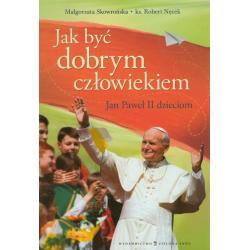JAK BYĆ DOBRYM CZŁOWIEKIEM JAN PAWEŁ II DZIECIOM Robert Nęcek Małgorzata Skowrońska