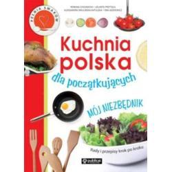 KUCHNIA POLSKA DLA POCZĄTKUJĄCYCH MÓJ NIEZBĘDNIK Romana Chojnacka, Aleksandra Swulińska-Katulska, Jolanta Przytuła
