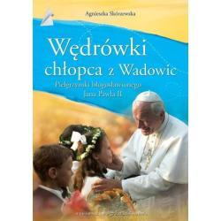 WĘDRÓWKI CHŁOPCA Z WADOWIC PIELGRZYMKI BŁOGOSŁAWIONEGO JANA PAWŁA II Agnieszka Skórzewska