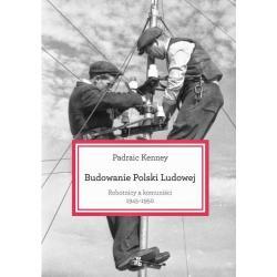 BUDOWANIE POLSKI LUDOWEJ. ROBTNICY A KOMUNIŚCI 1945-1950 Kenney Padraic