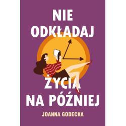 NIE ODKŁADAJ ŻYCIA NA PÓŹNIEJ Joanna Godecka