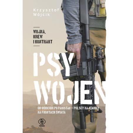 PSY WOJEN OD INDOCHIN PO PAKISTAN POLSCY NAJEMNICY NA FRONTACH ŚWIATA Krzysztof Wójcik