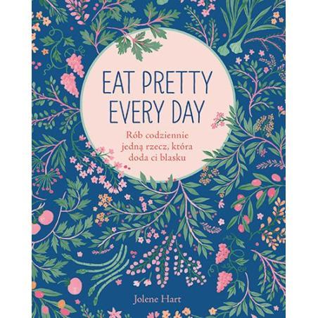 EAT PRETTY EVERY DAY RÓB CODZIENNIE JEDNĄ RZECZ KTÓRA DODA CI BLASKU Jolene Hart