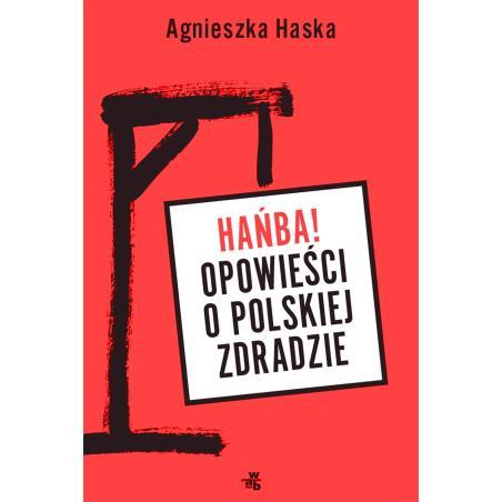HAŃBA OPOWIEŚCI O POLSKIEJ ZDRADZIE Agnieszka Haska